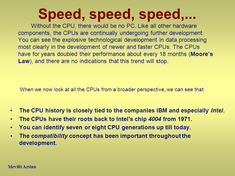 Speed, speed, speed,... Without the CPU, there would be no PC.