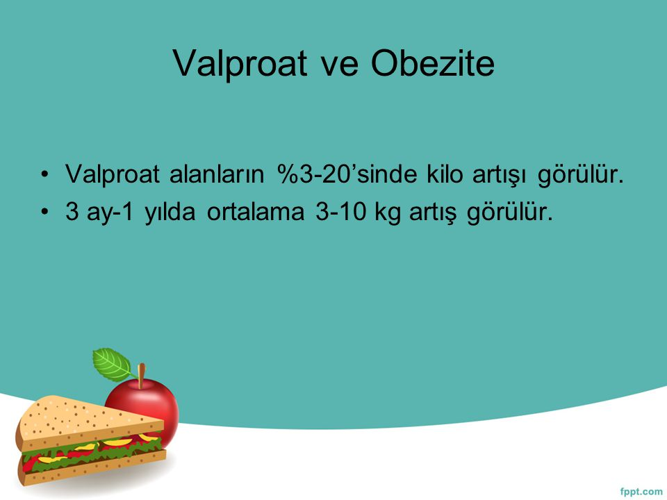 Valproat ve Obezite Valproat alanların %3-20'sinde kilo artışı görülür. 3 ay-1 yılda ortalama 3-10 kg artış görülür.
