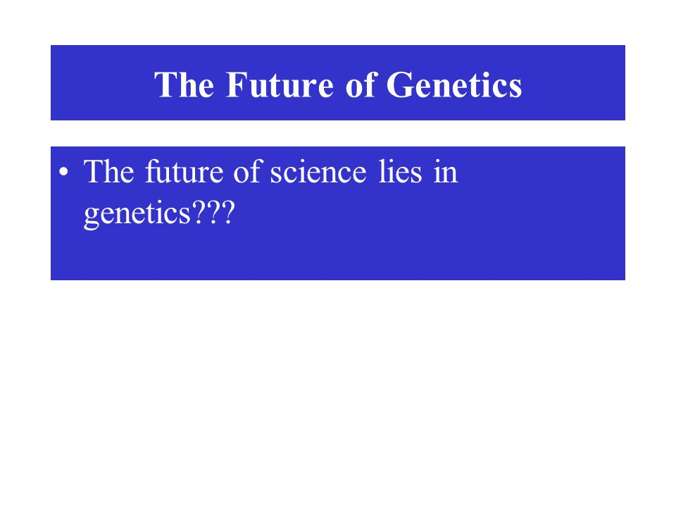 The Future of Genetics The future of science lies in genetics???