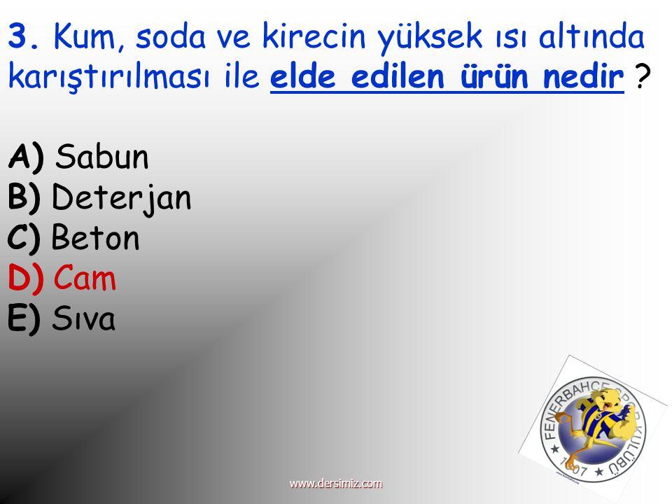 3. Kum, soda ve kirecin yüksek ısı altında karıştırılması ile elde edilen ürün nedir ? A) Sabun B) Deterjan C) Beton D) Cam E) Sıva www.dersimiz.com