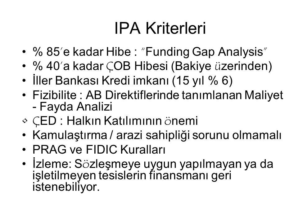 IPA Kriterleri % 85'e kadar Hibe : Funding Gap Analysis % 40'a kadar ÇOB Hibesi (Bakiye üzerinden) İller Bankası Kredi imkanı (15 yıl % 6) Fizibilite : AB Direktiflerinde tanımlanan Maliyet - Fayda Analizi ÇED : Halkın Katılımının önemi Kamulaştırma / arazi sahipliği sorunu olmamalı PRAG ve FIDIC Kuralları İzleme: Sözleşmeye uygun yapılmayan ya da işletilmeyen tesislerin finansmanı geri istenebiliyor.