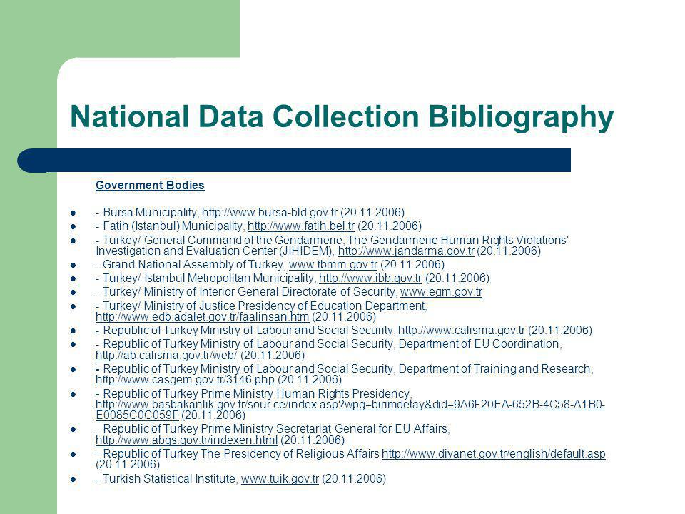 National Data Collection Bibliography Government Bodies - Bursa Municipality, http://www.bursa-bld.gov.tr (20.11.2006)http://www.bursa-bld.gov.tr - Fatih (Istanbul) Municipality, http://www.fatih.bel.tr (20.11.2006)http://www.fatih.bel.tr - Turkey/ General Command of the Gendarmerie, The Gendarmerie Human Rights Violations Investigation and Evaluation Center (JIHIDEM), http://www.jandarma.gov.tr (20.11.2006)http://www.jandarma.gov.tr - Grand National Assembly of Turkey, www.tbmm.gov.tr (20.11.2006)www.tbmm.gov.tr - Turkey/ Istanbul Metropolitan Municipality, http://www.ibb.gov.tr (20.11.2006)http://www.ibb.gov.tr - Turkey/ Ministry of Interior General Directorate of Security, www.egm.gov.trwww.egm.gov.tr - Turkey/ Ministry of Justice Presidency of Education Department, http://www.edb.adalet.gov.tr/faalinsan.htm (20.11.2006) http://www.edb.adalet.gov.tr/faalinsan.htm - Republic of Turkey Ministry of Labour and Social Security, http://www.calisma.gov.tr (20.11.2006)http://www.calisma.gov.tr - Republic of Turkey Ministry of Labour and Social Security, Department of EU Coordination, http://ab.calisma.gov.tr/web/ (20.11.2006) http://ab.calisma.gov.tr/web/ - Republic of Turkey Ministry of Labour and Social Security, Department of Training and Research, http://www.casgem.gov.tr/3146.php (20.11.2006) http://www.casgem.gov.tr/3146.php - Republic of Turkey Prime Ministry Human Rights Presidency, http://www.basbakanlik.gov.tr/sour.ce/index.asp?wpg=birimdetay&did=9A6F20EA-652B-4C58-A1B0- E0085C0C059F (20.11.2006) http://www.basbakanlik.gov.tr/sour.ce/index.asp?wpg=birimdetay&did=9A6F20EA-652B-4C58-A1B0- E0085C0C059F - Republic of Turkey Prime Ministry Secretariat General for EU Affairs, http://www.abgs.gov.tr/indexen.html (20.11.2006) http://www.abgs.gov.tr/indexen.html - Republic of Turkey The Presidency of Religious Affairs http://www.diyanet.gov.tr/english/default.asp (20.11.2006)http://www.diyanet.gov.tr/english/default.asp - Turkish Statistical Institute, www.tuik.gov.tr (20.11.2006)www.tuik.gov.tr