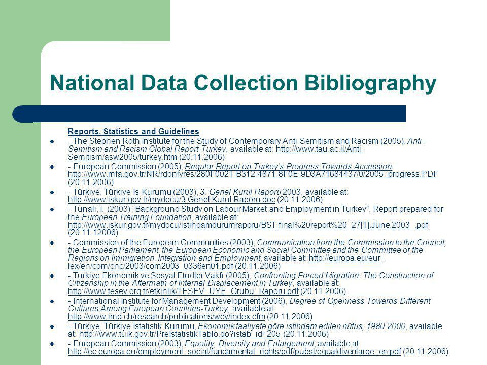 National Data Collection Bibliography Reports, Statistics and Guidelines - The Stephen Roth Institute for the Study of Contemporary Anti-Semitism and Racism (2005), Anti- Semitism and Racism Global Report-Turkey, available at: http://www.tau.ac.il/Anti- Semitism/asw2005/turkey.htm (20.11.2006)http://www.tau.ac.il/Anti- Semitism/asw2005/turkey.htm - European Commission (2005), Regular Report on Turkey's Progress Towards Accession, http://www.mfa.gov.tr/NR/rdonlyres/280F0021-B312-4871-8F0E-9D3A71684437/0/2005_progress.PDF (20.11.2006)Regular Report on Turkey's Progress Towards Accession http://www.mfa.gov.tr/NR/rdonlyres/280F0021-B312-4871-8F0E-9D3A71684437/0/2005_progress.PDF - Türkiye, Türkiye İş Kurumu (2003), 3.