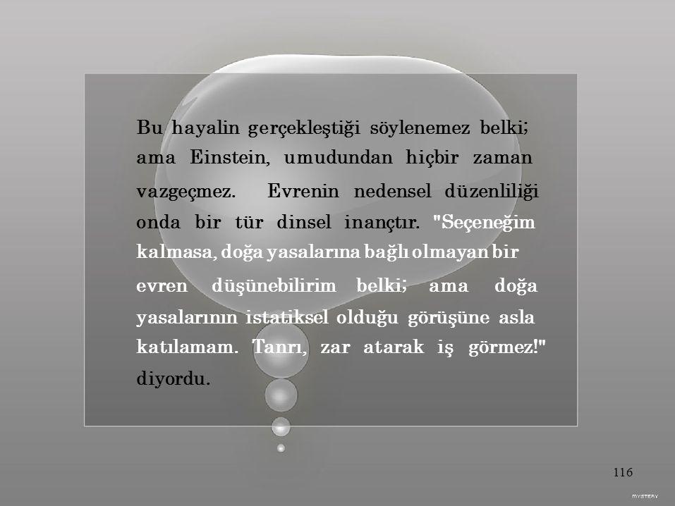 Bu hayalin gerçekleştiği söylenemez belki; ama Einstein, umudundan hiçbir zaman vazgeçmez.Evrenin nedensel düzenliliği onda bir tür dinsel inançtır.