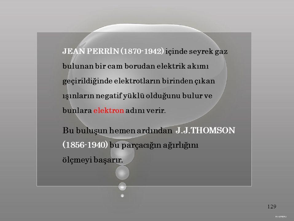 JEAN PERRİN (1870-1942) içinde seyrek gaz bulunan bir cam borudan elektrik akımı geçirildiğinde elektrotların birinden çıkan ışınların negatif yüklü olduğunu bulur ve bunlara elektron adını verir.