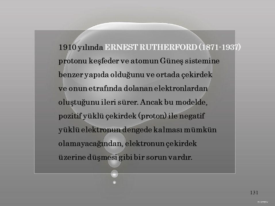 1910 yılında ERNEST RUTHERFORD (1871-1937) protonu keşfeder ve atomun Güneş sistemine benzer yapıda olduğunu ve ortada çekirdek ve onun etrafında dolanan elektronlardan oluştuğunu ileri sürer.