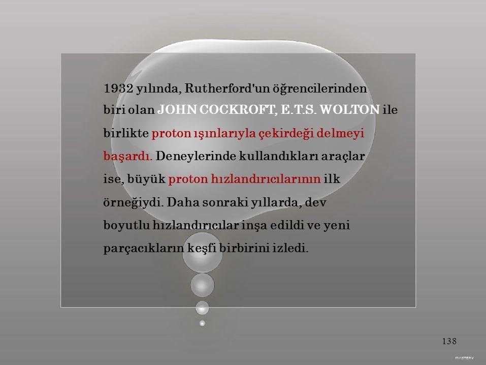 1932 yılında, Rutherford un öğrencilerinden biri olan JOHN COCKROFT, E.T.S.