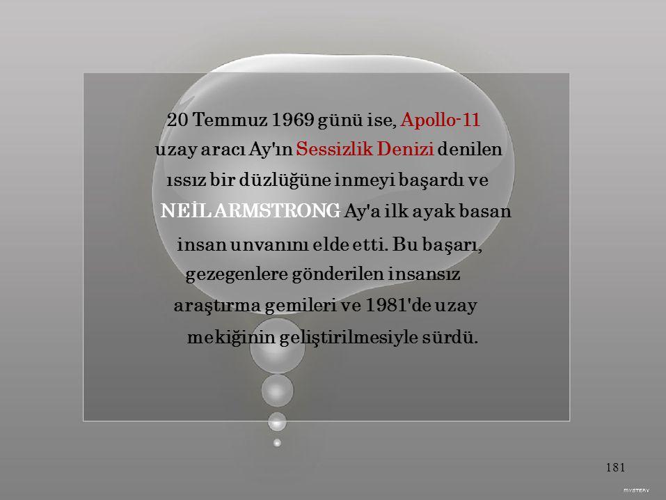 20 Temmuz 1969 günü ise, Apollo-11 uzay aracı Ay ın Sessizlik Denizi denilen ıssız bir düzlüğüne inmeyi başardı ve NEİL ARMSTRONG Ay a ilk ayak basan insan unvanını elde etti.