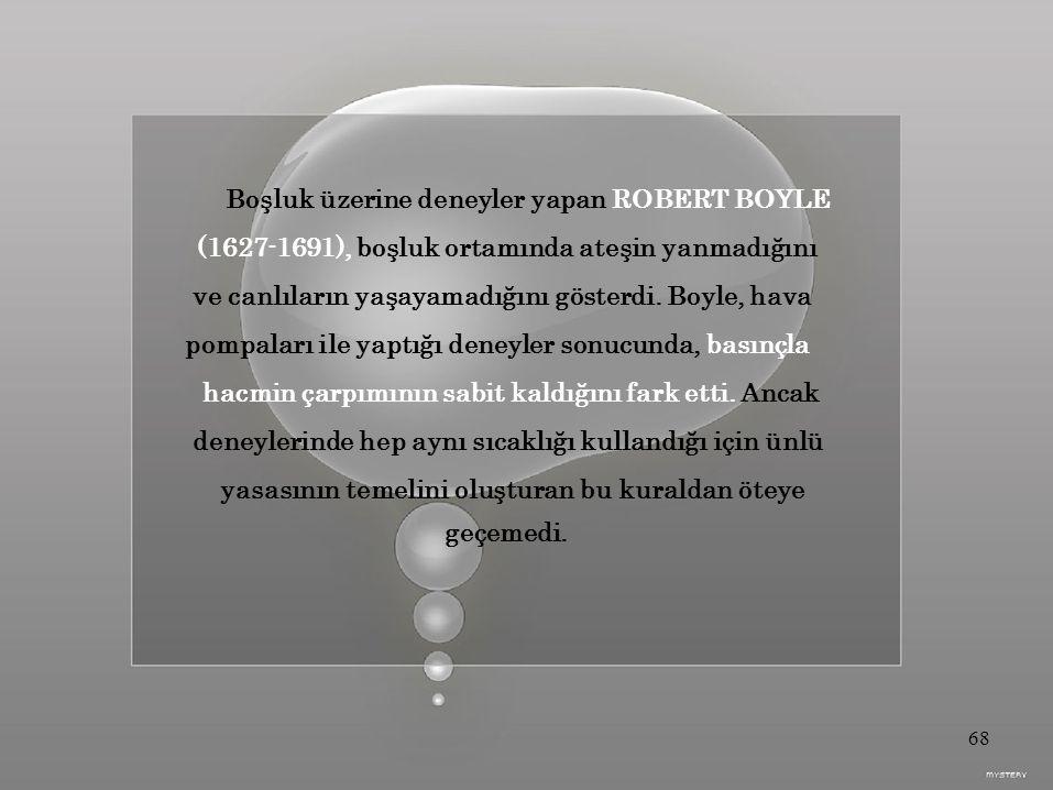 Boşluk üzerine deneyler yapan ROBERT BOYLE (1627-1691), boşluk ortamında ateşin yanmadığını ve canlıların yaşayamadığını gösterdi.