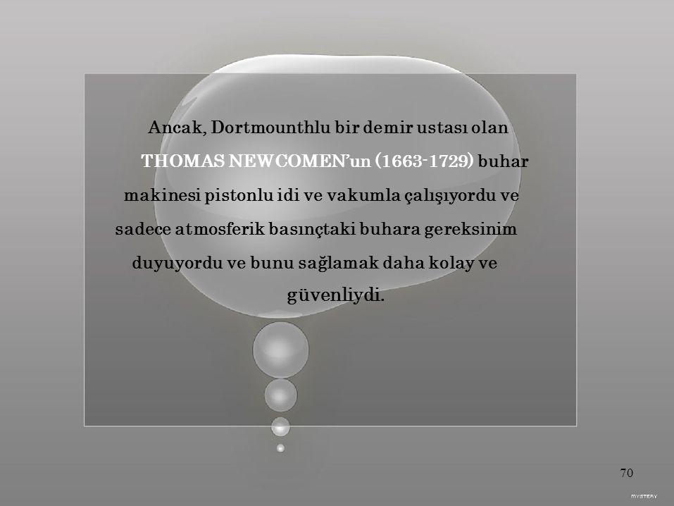 Ancak, Dortmounthlu bir demir ustası olan THOMAS NEWCOMEN'un (1663-1729) buhar makinesi pistonlu idi ve vakumla çalışıyordu ve sadece atmosferik basınçtaki buhara gereksinim duyuyordu ve bunu sağlamak daha kolay ve güvenliydi.