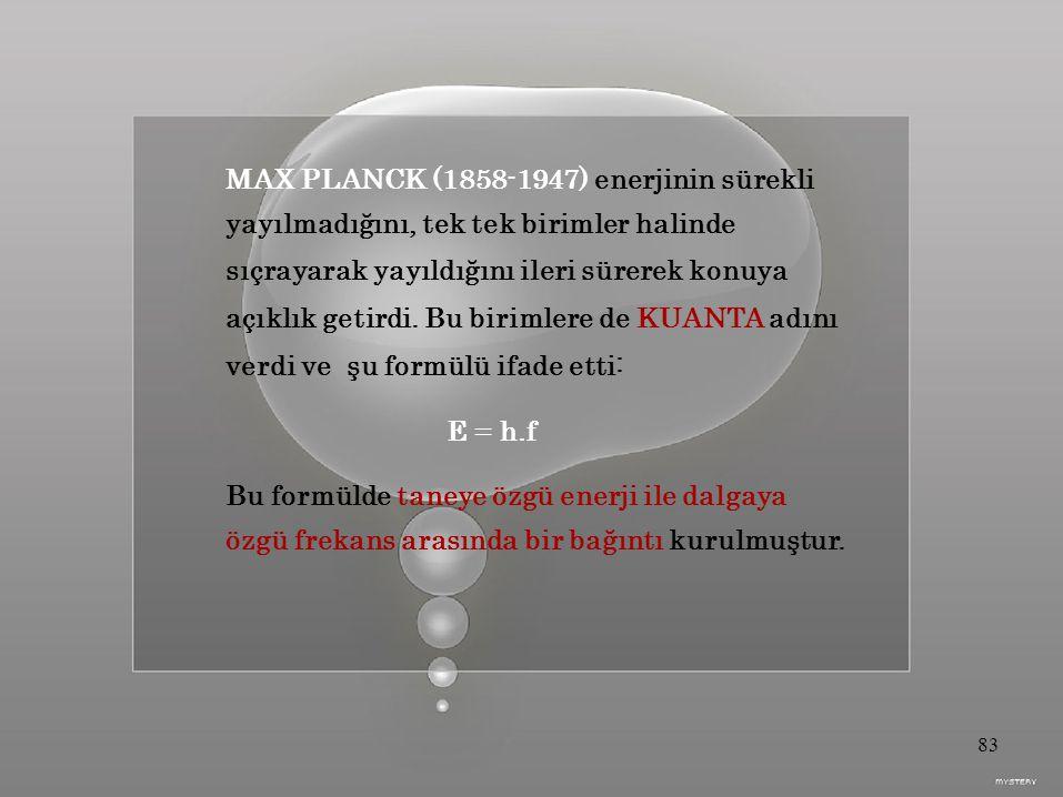 MAX PLANCK (1858-1947) enerjinin sürekli yayılmadığını, tek tek birimler halinde sıçrayarak yayıldığını ileri sürerek konuya açıklık getirdi.