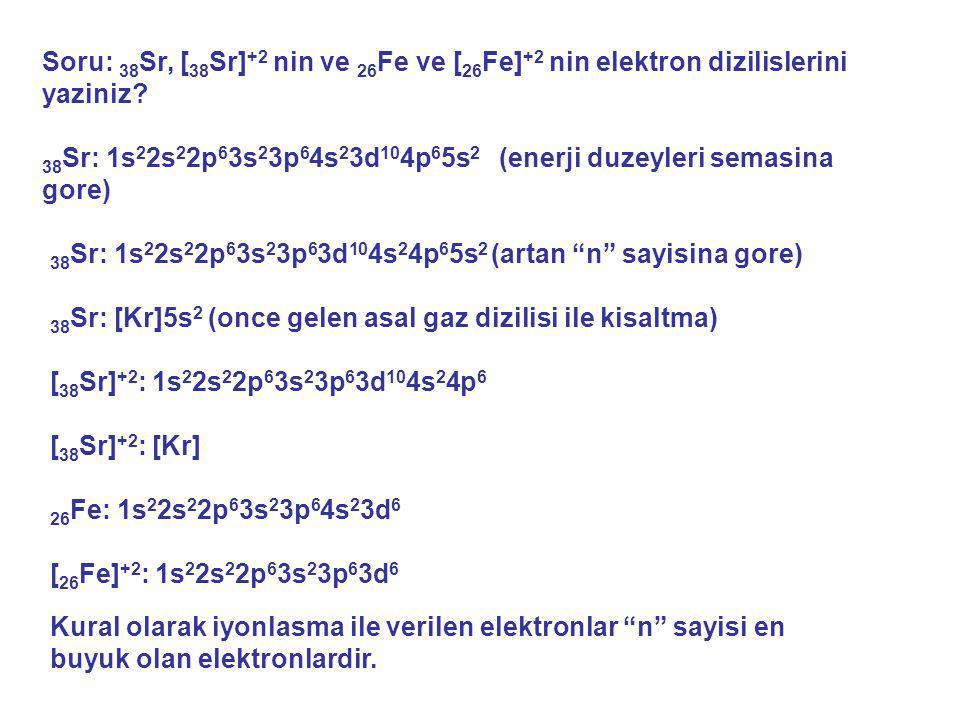 Soru: 38 Sr, [ 38 Sr] +2 nin ve 26 Fe ve [ 26 Fe] +2 nin elektron dizilislerini yaziniz? 38 Sr: 1s 2 2s 2 2p 6 3s 2 3p 6 4s 2 3d 10 4p 6 5s 2 (enerji