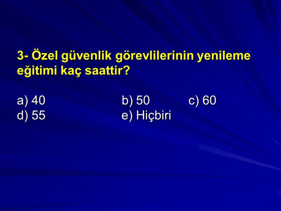 3- Özel güvenlik görevlilerinin yenileme eğitimi kaç saattir? a) 40 b) 50 c) 60 d) 55 e) Hiçbiri