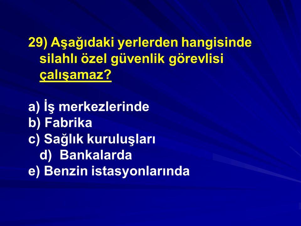29) Aşağıdaki yerlerden hangisinde silahlı özel güvenlik görevlisi çalışamaz.