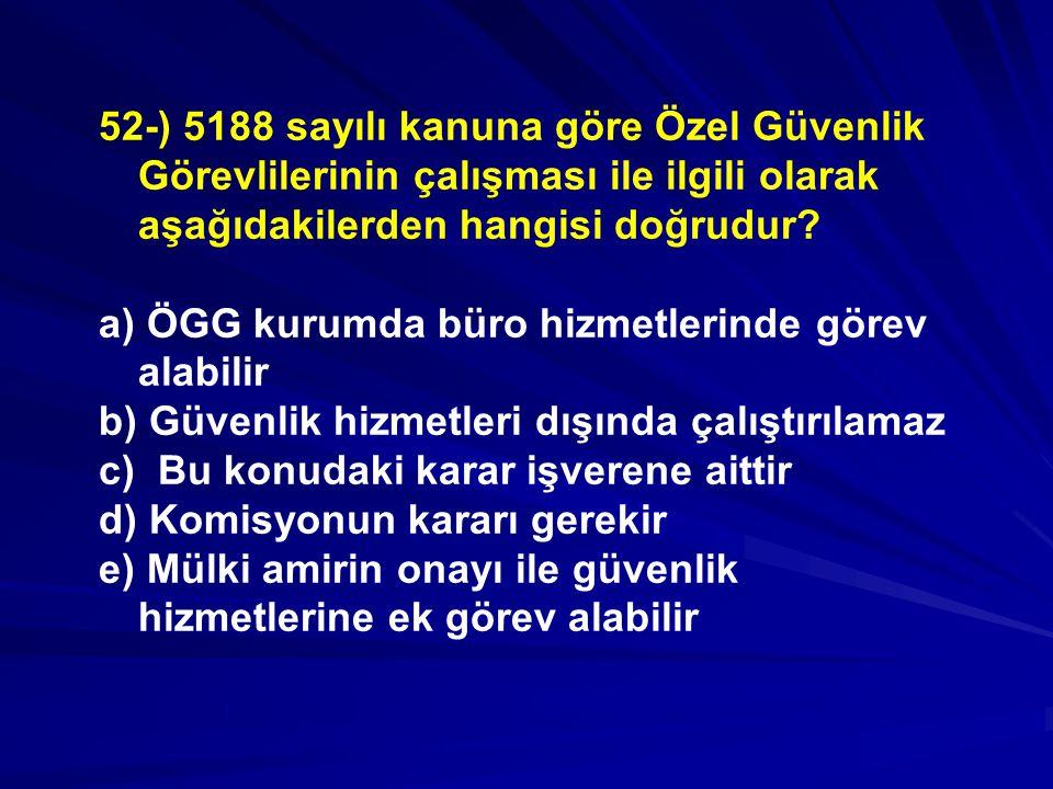 52-) 5188 sayılı kanuna göre Özel Güvenlik Görevlilerinin çalışması ile ilgili olarak aşağıdakilerden hangisi doğrudur.