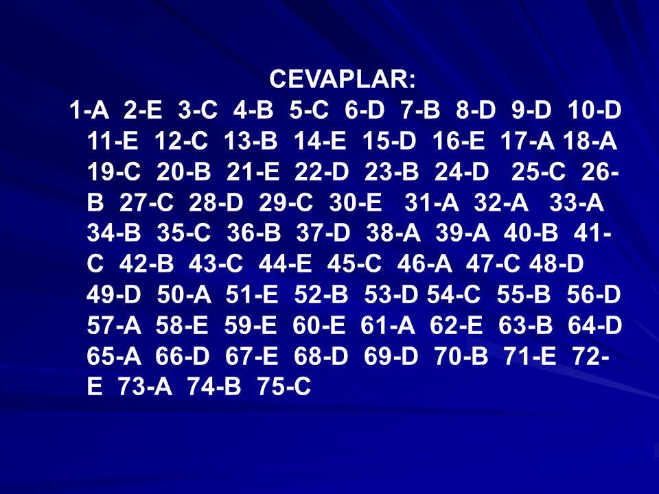 CEVAPLAR: 1-A 2-E 3-C 4-B 5-C 6-D 7-B 8-D 9-D 10-D 11-E 12-C 13-B 14-E 15-D 16-E 17-A 18-A 19-C 20-B 21-E 22-D 23-B 24-D 25-C 26- B 27-C 28-D 29-C 30-E 31-A 32-A 33-A 34-B 35-C 36-B 37-D 38-A 39-A 40-B 41- C 42-B 43-C 44-E 45-C 46-A 47-C 48-D 49-D 50-A 51-E 52-B 53-D 54-C 55-B 56-D 57-A 58-E 59-E 60-E 61-A 62-E 63-B 64-D 65-A 66-D 67-E 68-D 69-D 70-B 71-E 72- E 73-A 74-B 75-C