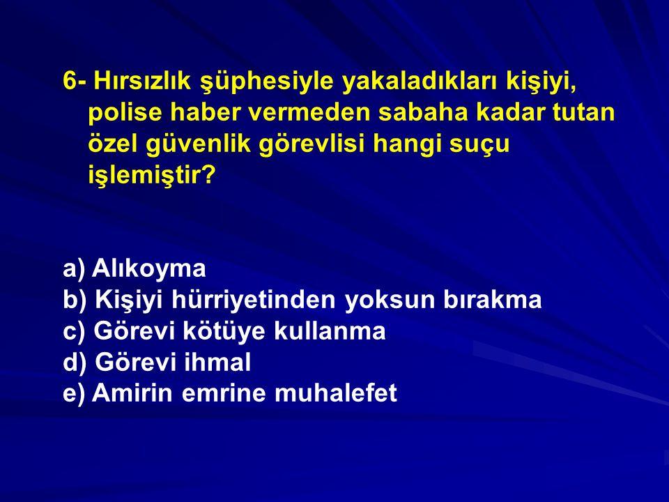 6- Hırsızlık şüphesiyle yakaladıkları kişiyi, polise haber vermeden sabaha kadar tutan özel güvenlik görevlisi hangi suçu işlemiştir.
