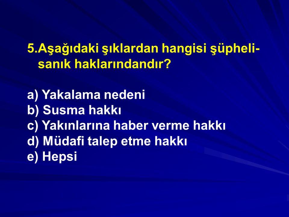 5.Aşağıdaki şıklardan hangisi şüpheli- sanık haklarındandır.