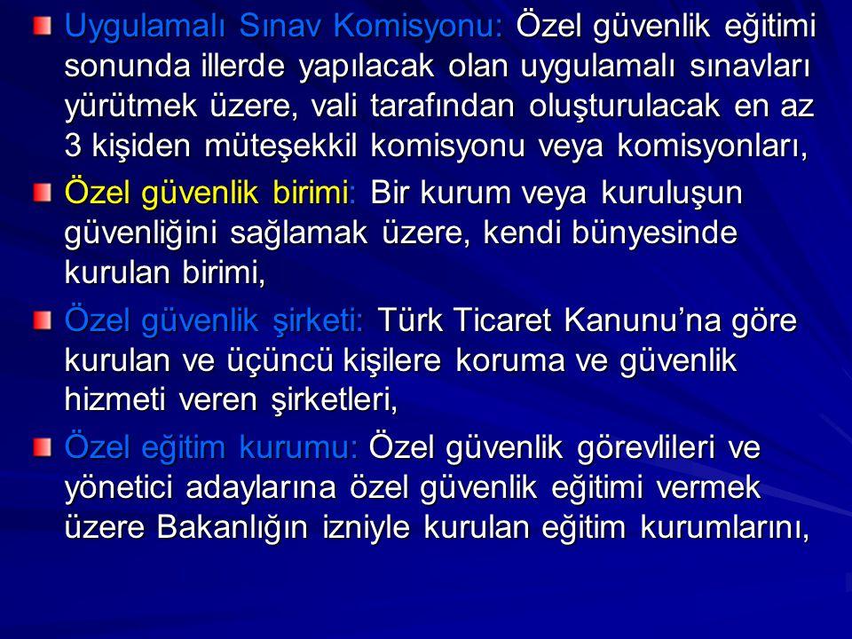 Uygulamalı Sınav Komisyonu: Özel güvenlik eğitimi sonunda illerde yapılacak olan uygulamalı sınavları yürütmek üzere, vali tarafından oluşturulacak en az 3 kişiden müteşekkil komisyonu veya komisyonları, Özel güvenlik birimi: Bir kurum veya kuruluşun güvenliğini sağlamak üzere, kendi bünyesinde kurulan birimi, Özel güvenlik şirketi: Türk Ticaret Kanunu'na göre kurulan ve üçüncü kişilere koruma ve güvenlik hizmeti veren şirketleri, Özel eğitim kurumu: Özel güvenlik görevlileri ve yönetici adaylarına özel güvenlik eğitimi vermek üzere Bakanlığın izniyle kurulan eğitim kurumlarını,