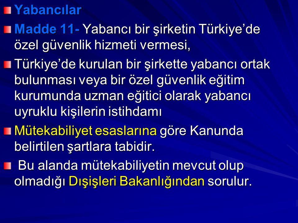 Yabancılar Madde 11- Yabancı bir şirketin Türkiye'de özel güvenlik hizmeti vermesi, Türkiye'de kurulan bir şirkette yabancı ortak bulunması veya bir özel güvenlik eğitim kurumunda uzman eğitici olarak yabancı uyruklu kişilerin istihdamı Mütekabiliyet esaslarına göre Kanunda belirtilen şartlara tabidir.