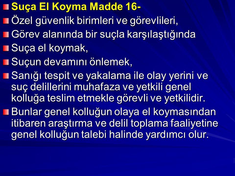 Suça El Koyma Madde 16- Özel güvenlik birimleri ve görevlileri, Görev alanında bir suçla karşılaştığında Suça el koymak, Suçun devamını önlemek, Sanığı tespit ve yakalama ile olay yerini ve suç delillerini muhafaza ve yetkili genel kolluğa teslim etmekle görevli ve yetkilidir.