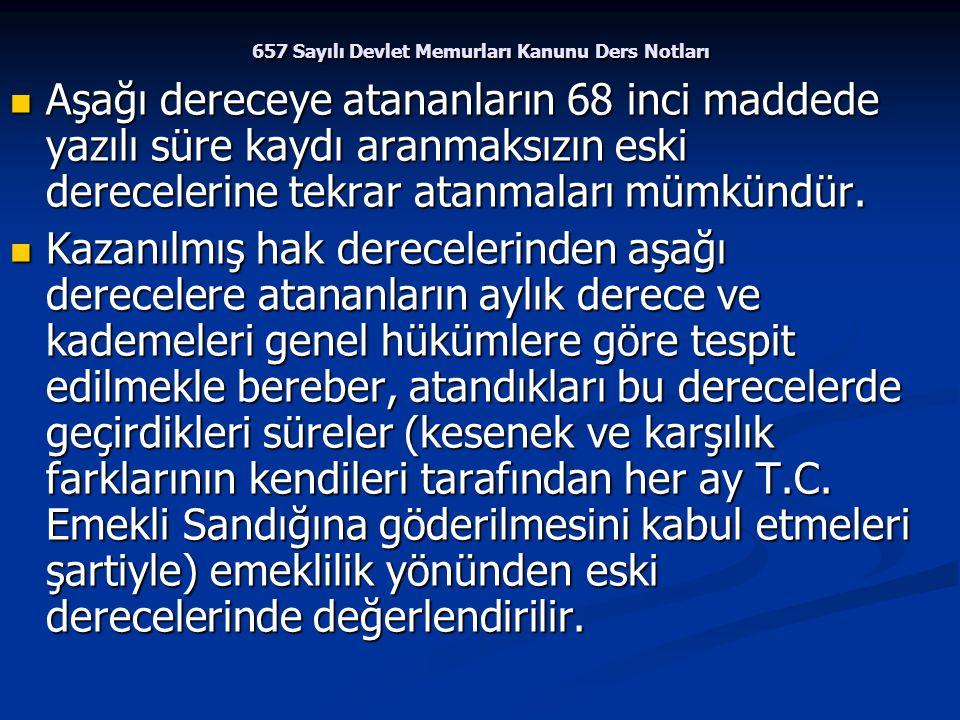 657 Sayılı Devlet Memurları Kanunu Ders Notları Aşağı dereceye atananların 68 inci maddede yazılı süre kaydı aranmaksızın eski derecelerine tekrar ata