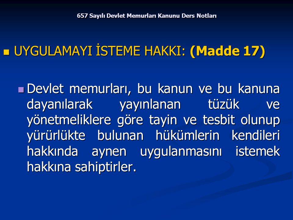657 Sayılı Devlet Memurları Kanunu Ders Notları UYGULAMAYI İSTEME HAKKI: (Madde 17) UYGULAMAYI İSTEME HAKKI: (Madde 17) Devlet memurları, bu kanun ve