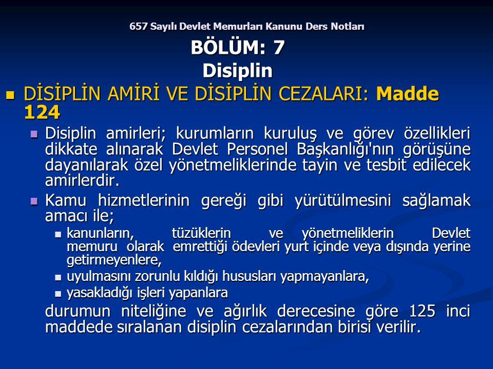 657 Sayılı Devlet Memurları Kanunu Ders Notları BÖLÜM: 7 Disiplin DİSİPLİN AMİRİ VE DİSİPLİN CEZALARI: Madde 124 DİSİPLİN AMİRİ VE DİSİPLİN CEZALARI: