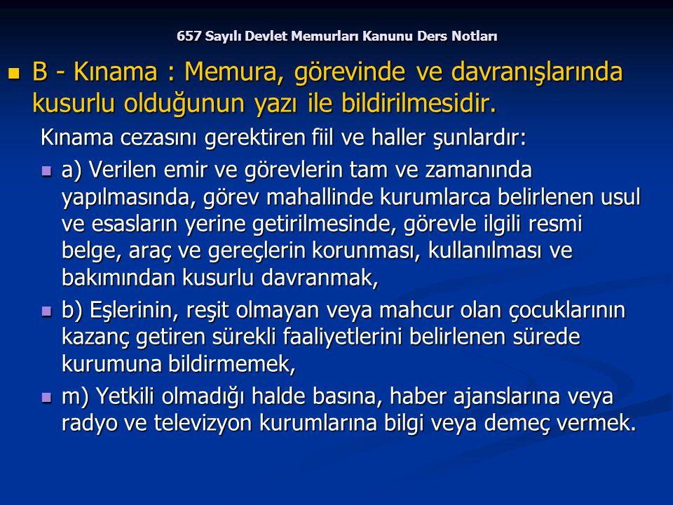 657 Sayılı Devlet Memurları Kanunu Ders Notları B - Kınama : Memura, görevinde ve davranışlarında kusurlu olduğunun yazı ile bildirilmesidir. B - Kına