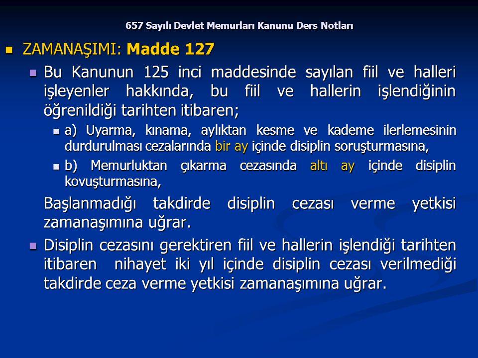 657 Sayılı Devlet Memurları Kanunu Ders Notları ZAMANAŞIMI: Madde 127 ZAMANAŞIMI: Madde 127 Bu Kanunun 125 inci maddesinde sayılan fiil ve halleri işl
