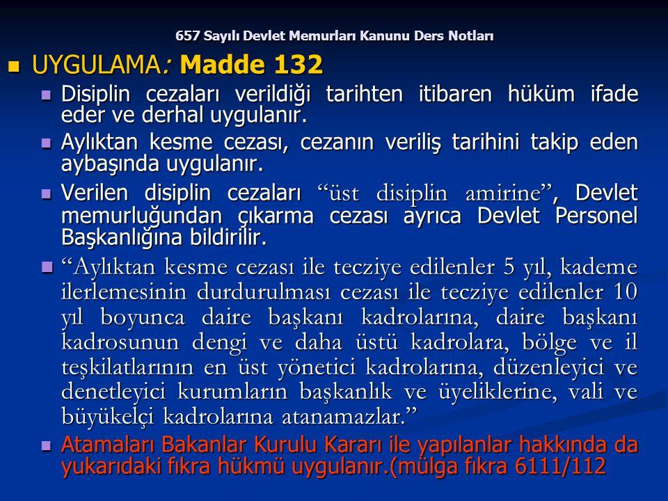 657 Sayılı Devlet Memurları Kanunu Ders Notları UYGULAMA: Madde 132 UYGULAMA: Madde 132 Disiplin cezaları verildiği tarihten itibaren hüküm ifade eder