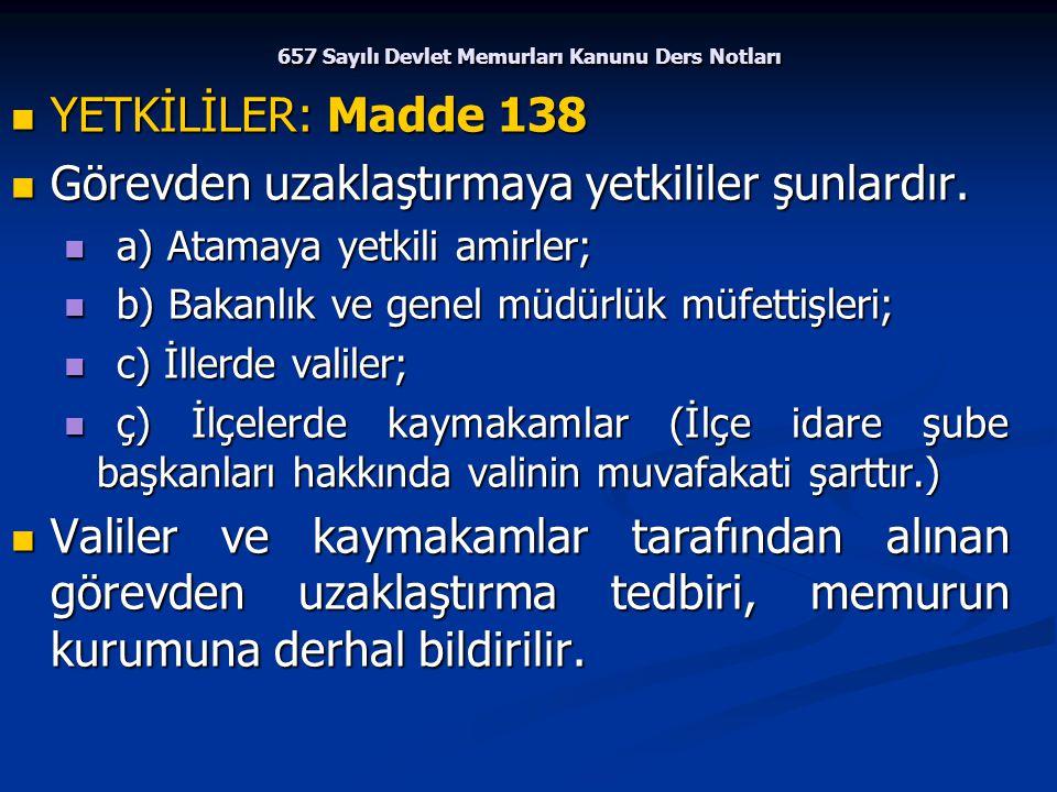 657 Sayılı Devlet Memurları Kanunu Ders Notları YETKİLİLER: Madde 138 YETKİLİLER: Madde 138 Görevden uzaklaştırmaya yetkililer şunlardır. Görevden uza