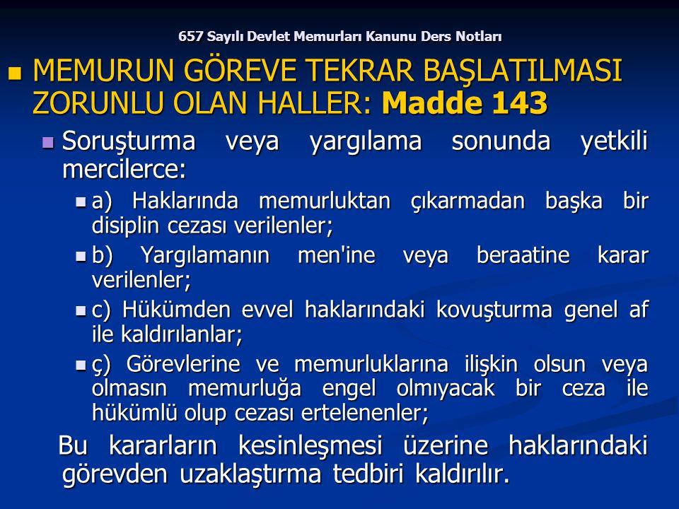 657 Sayılı Devlet Memurları Kanunu Ders Notları MEMURUN GÖREVE TEKRAR BAŞLATILMASI ZORUNLU OLAN HALLER: Madde 143 MEMURUN GÖREVE TEKRAR BAŞLATILMASI Z