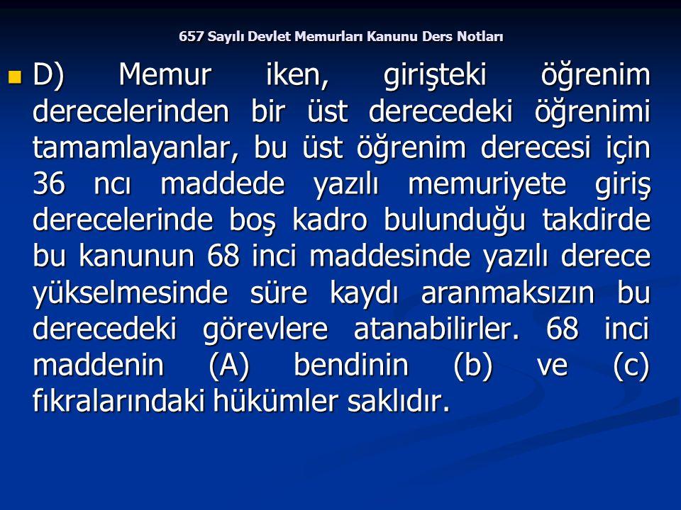 657 Sayılı Devlet Memurları Kanunu Ders Notları D) Memur iken, girişteki öğrenim derecelerinden bir üst derecedeki öğrenimi tamamlayanlar, bu üst öğre
