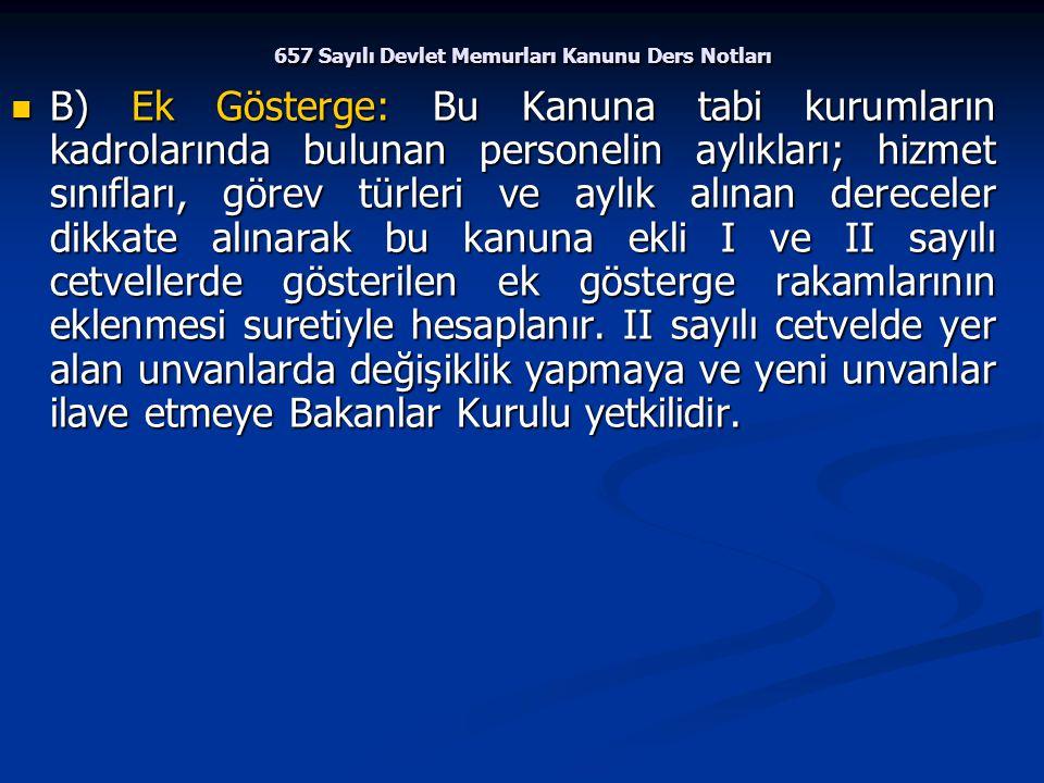 657 Sayılı Devlet Memurları Kanunu Ders Notları B) Ek Gösterge: Bu Kanuna tabi kurumların kadrolarında bulunan personelin aylıkları; hizmet sınıfları,