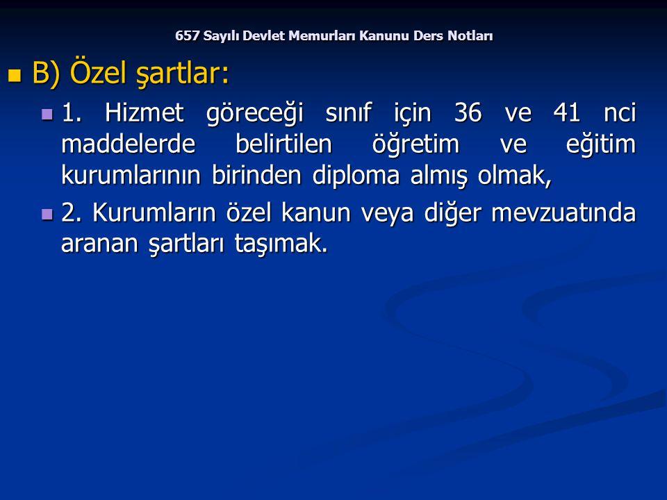 657 Sayılı Devlet Memurları Kanunu Ders Notları B) Özel şartlar: B) Özel şartlar: 1. Hizmet göreceği sınıf için 36 ve 41 nci maddelerde belirtilen öğr