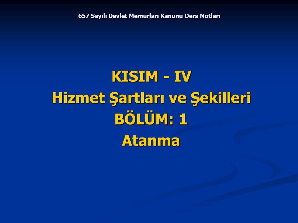 657 Sayılı Devlet Memurları Kanunu Ders Notları KISIM - IV Hizmet Şartları ve Şekilleri BÖLÜM: 1 Atanma