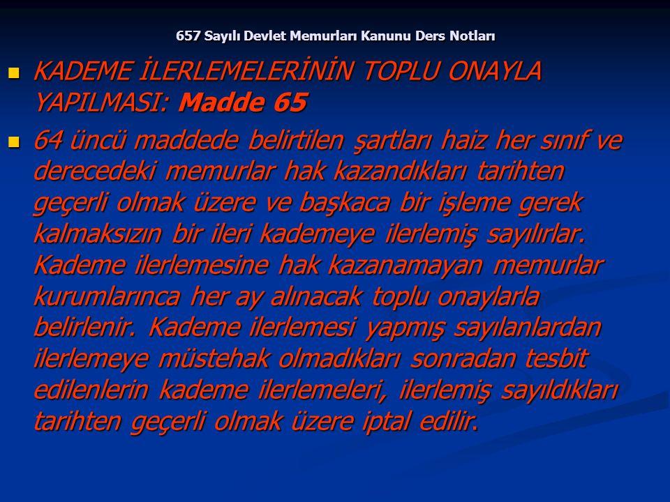 657 Sayılı Devlet Memurları Kanunu Ders Notları KADEME İLERLEMELERİNİN TOPLU ONAYLA YAPILMASI: Madde 65 KADEME İLERLEMELERİNİN TOPLU ONAYLA YAPILMASI: