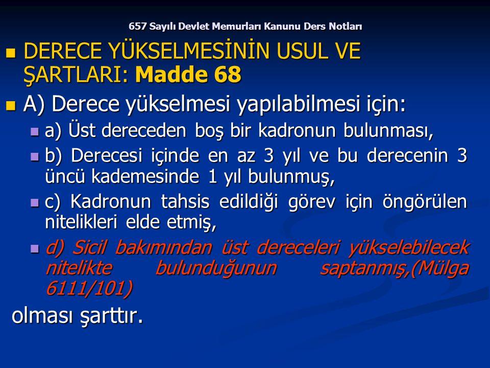 657 Sayılı Devlet Memurları Kanunu Ders Notları DERECE YÜKSELMESİNİN USUL VE ŞARTLARI: Madde 68 DERECE YÜKSELMESİNİN USUL VE ŞARTLARI: Madde 68 A) Der