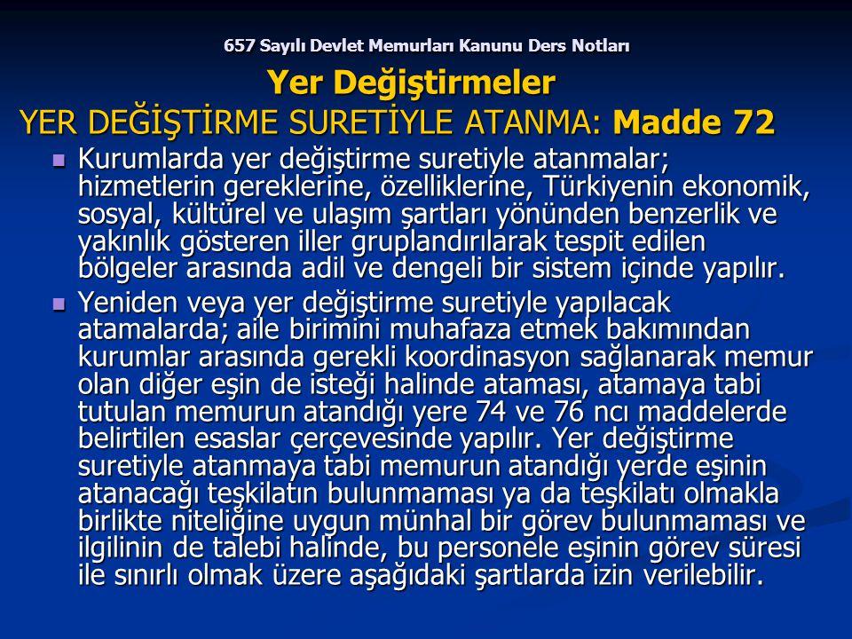 657 Sayılı Devlet Memurları Kanunu Ders Notları Yer Değiştirmeler YER DEĞİŞTİRME SURETİYLE ATANMA: Madde 72 YER DEĞİŞTİRME SURETİYLE ATANMA: Madde 72