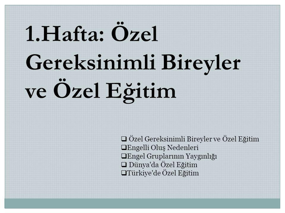 1.Hafta: Özel Gereksinimli Bireyler ve Özel Eğitim  Özel Gereksinimli Bireyler ve Özel Eğitim  Engelli Oluş Nedenleri  Engel Gruplarının Yaygınlığı  Dünya da Özel Eğitim  Türkiye de Özel Eğitim