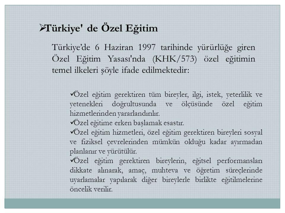  Türkiye de Özel Eğitim Türkiye'de 6 Haziran 1997 tarihinde yürürlüğe giren Özel Eğitim Yasası nda (KHK/573) özel eğitimin temel ilkeleri şöyle ifade edilmektedir: Özel eğitim gerektiren tüm bireyler, ilgi, istek, yeterlilik ve yetenekleri doğrultusunda ve ölçüsünde özel eğitim hizmetlerinden yararlandırılır.