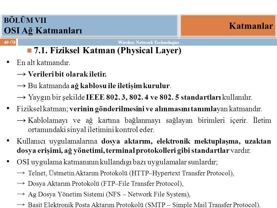 Wireless Network Technologies49 /78 Katmanlar BÖLÜM VII OSI Ağ Katmanları 7.1. Fiziksel Katman (Physical Layer) En alt katmandır. → Verileri bit olara
