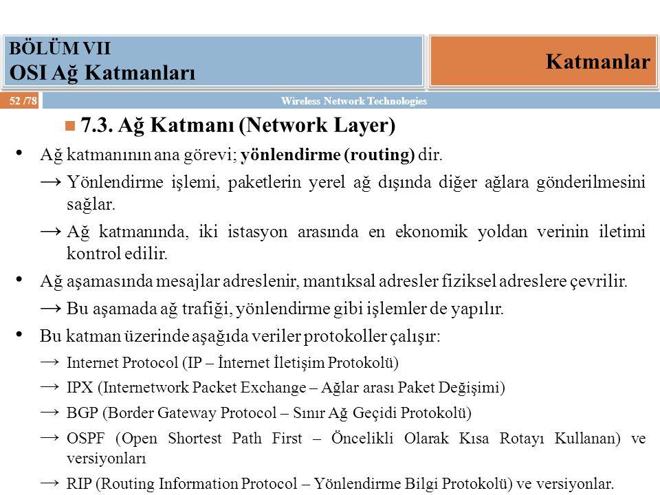 Wireless Network Technologies52 /78 Katmanlar BÖLÜM VII OSI Ağ Katmanları 7.3. Ağ Katmanı (Network Layer) Ağ katmanının ana görevi; yönlendirme (routi