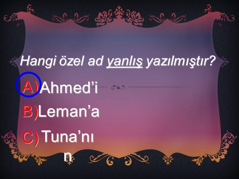 Hangi özel ad yanlış yazılmıştır? A) Ahmed'i B) Leman'a C) Tuna'nı n
