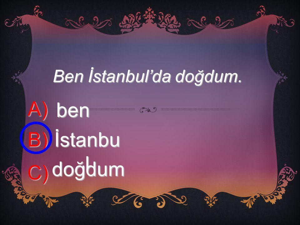 Ben İstanbul'da doğdum. A) ben B) İstanbu l C) doğdum