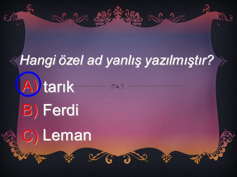Hangi özel ad yanlış yazılmıştır? A) tarık B) Ferdi C) Leman