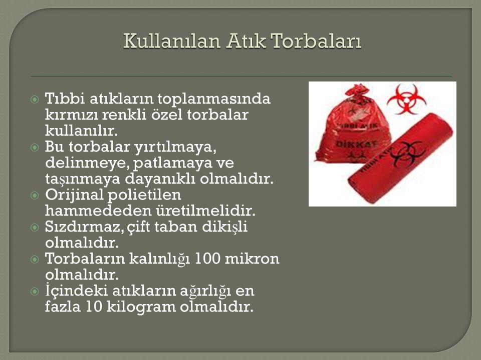  Tıbbi atıkların toplanmasında kırmızı renkli özel torbalar kullanılır.  Bu torbalar yırtılmaya, delinmeye, patlamaya ve ta ş ınmaya dayanıklı olmal