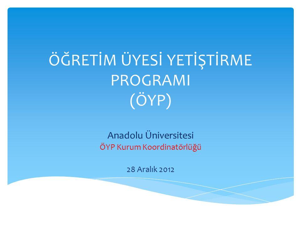 ÖĞRETİM ÜYESİ YETİŞTİRME PROGRAMI (ÖYP) Anadolu Üniversitesi ÖYP Kurum Koordinatörlüğü 28 Aralık 2012