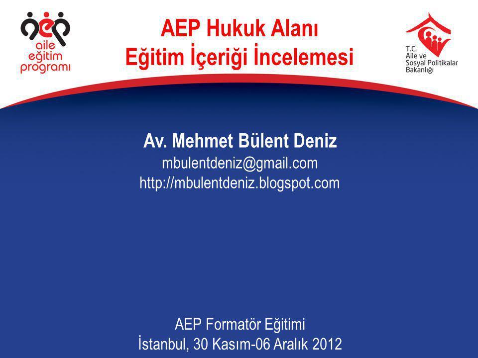 Av. Mehmet Bülent Deniz mbulentdeniz@gmail.com http://mbulentdeniz.blogspot.com AEP Formatör Eğitimi İstanbul, 30 Kasım-06 Aralık 2012 AEP Hukuk Alanı